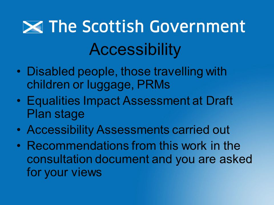 Accessibility Disabled people, those travelling with children or luggage, PRMs Equalities Impact Assessment at Draft Plan stage Accessibility Assessments carried out Recommendations from this work in the consultation document and you are asked for your views
