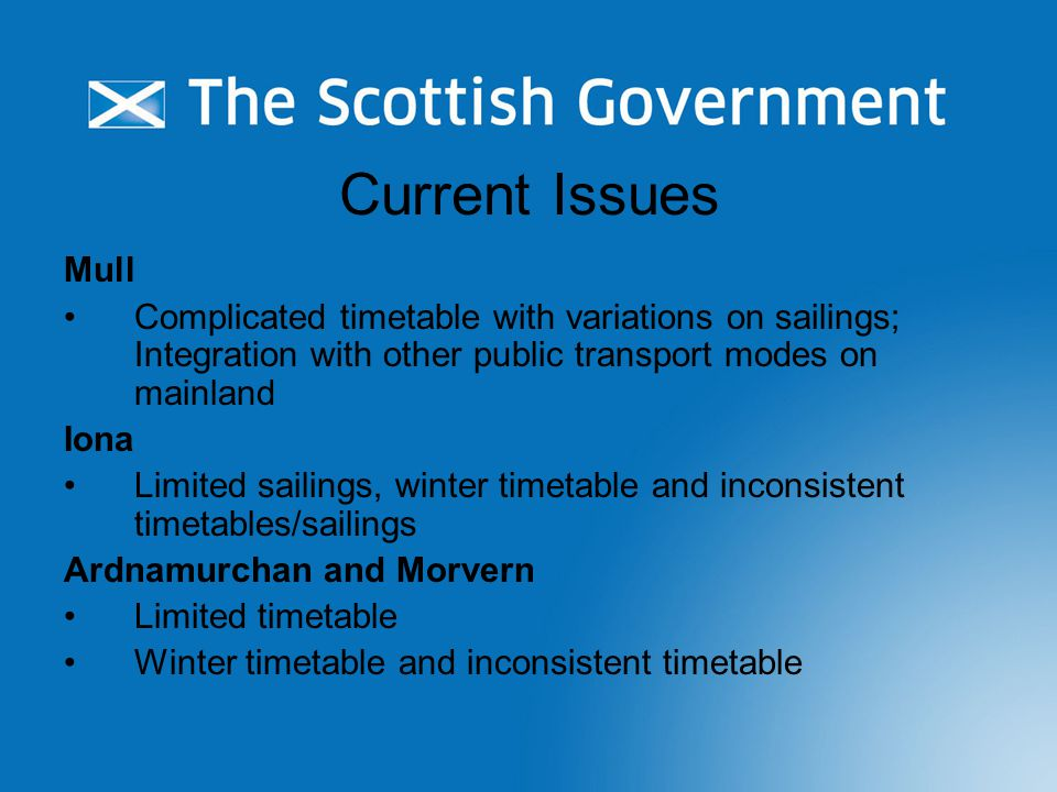 Current Issues Mull Complicated timetable with variations on sailings; Integration with other public transport modes on mainland Iona Limited sailings, winter timetable and inconsistent timetables/sailings Ardnamurchan and Morvern Limited timetable Winter timetable and inconsistent timetable
