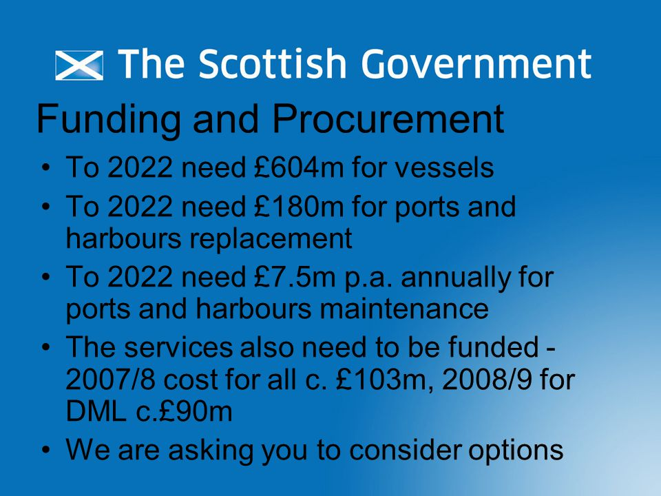 Funding and Procurement To 2022 need £604m for vessels To 2022 need £180m for ports and harbours replacement To 2022 need £7.5m p.a.