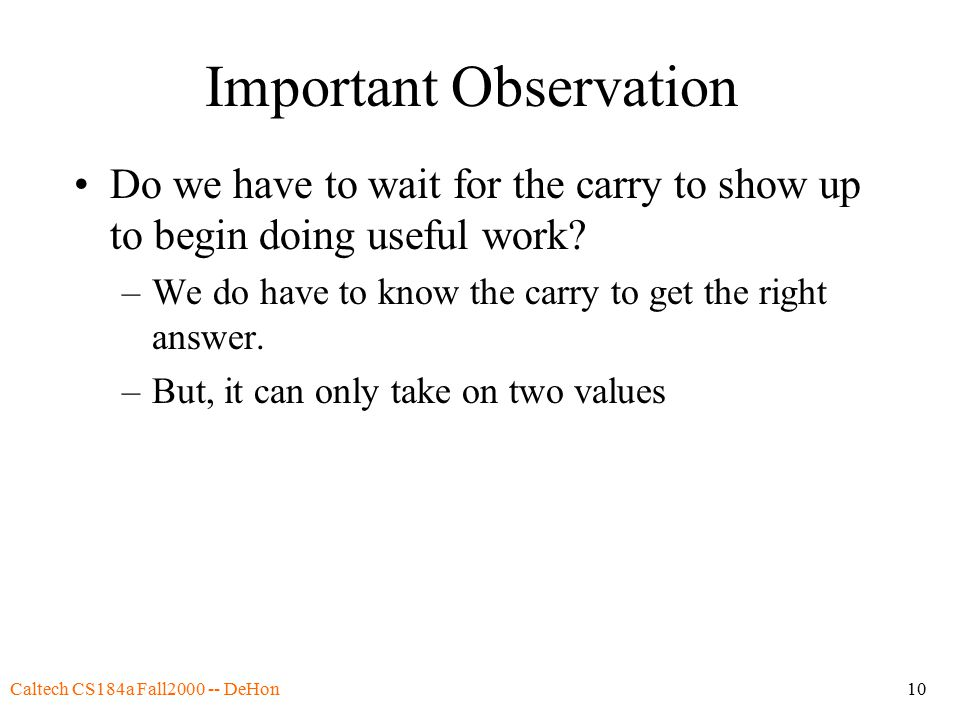 Caltech CS184a Fall2000 -- DeHon10 Important Observation Do we have to wait for the carry to show up to begin doing useful work.