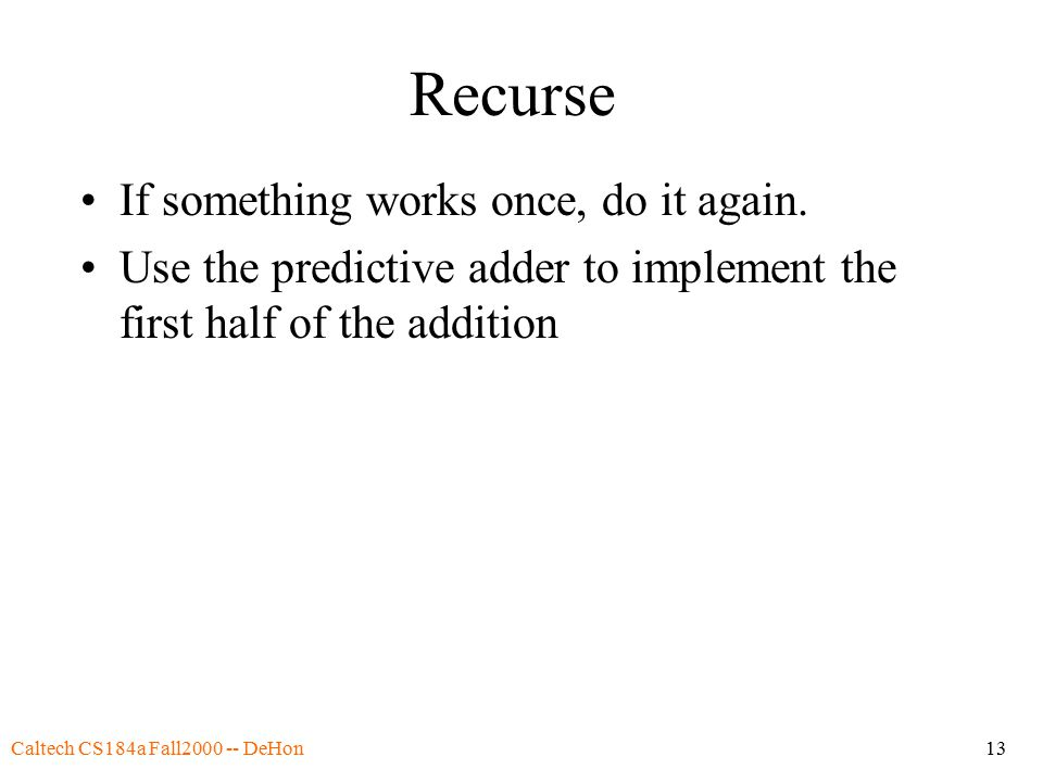 Caltech CS184a Fall2000 -- DeHon13 Recurse If something works once, do it again. Use the predictive adder to implement the first half of the addition