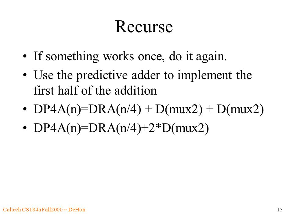 Caltech CS184a Fall2000 -- DeHon15 Recurse If something works once, do it again.