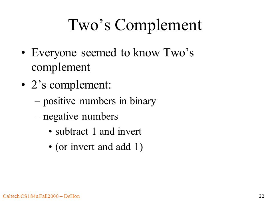 Caltech CS184a Fall2000 -- DeHon22 Two's Complement Everyone seemed to know Two's complement 2's complement: –positive numbers in binary –negative numbers subtract 1 and invert (or invert and add 1)
