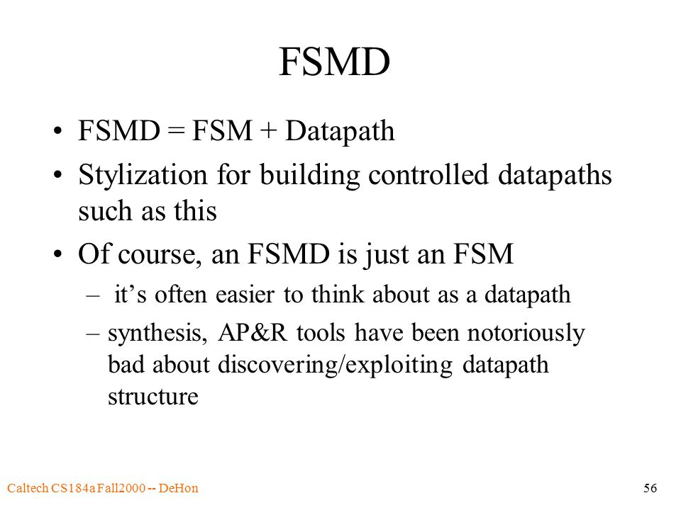 Caltech CS184a Fall2000 -- DeHon56 FSMD FSMD = FSM + Datapath Stylization for building controlled datapaths such as this Of course, an FSMD is just an FSM – it's often easier to think about as a datapath –synthesis, AP&R tools have been notoriously bad about discovering/exploiting datapath structure