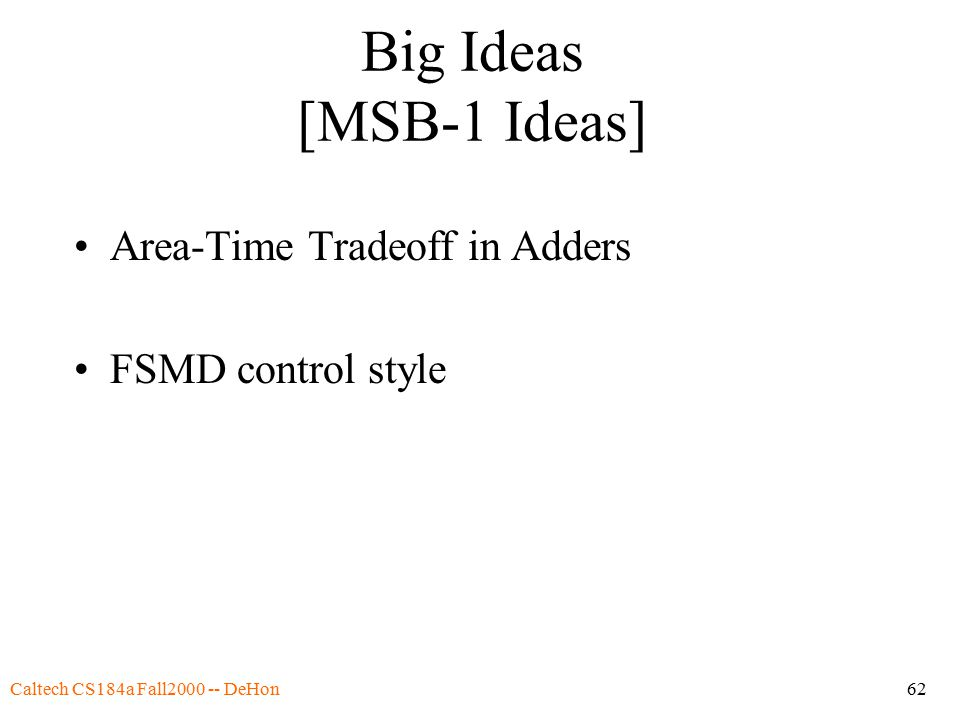 Caltech CS184a Fall2000 -- DeHon62 Big Ideas [MSB-1 Ideas] Area-Time Tradeoff in Adders FSMD control style