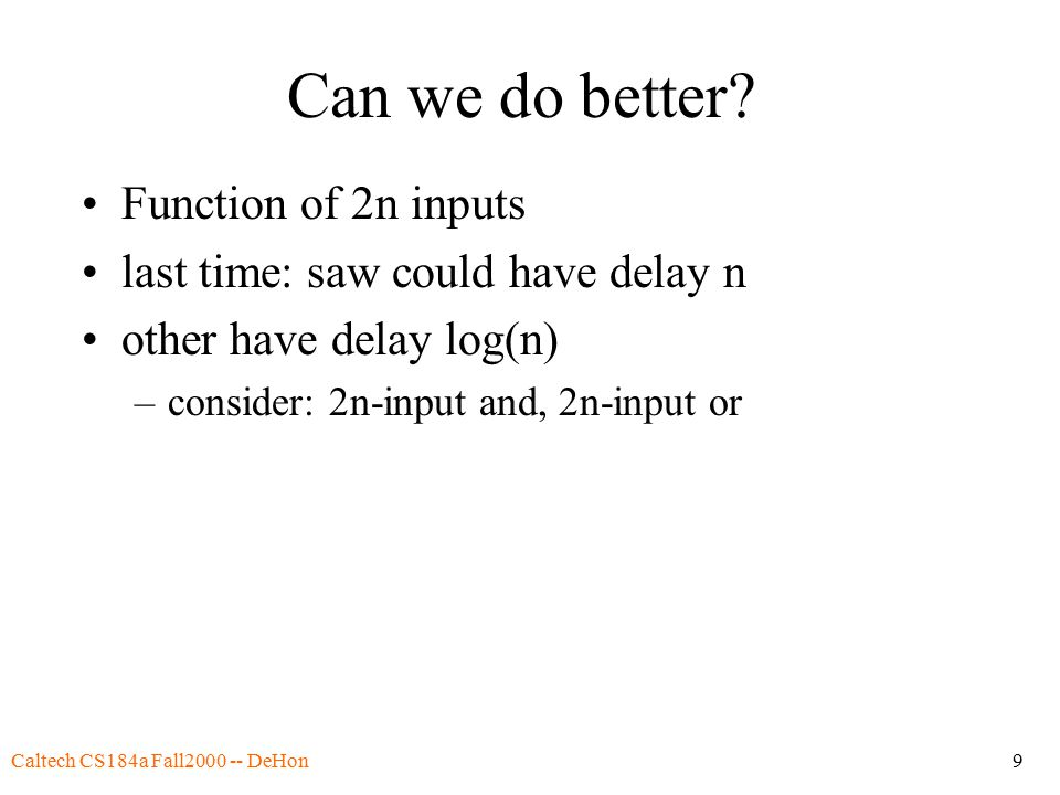 Caltech CS184a Fall2000 -- DeHon9 Can we do better? Function of 2n inputs last time: saw could have delay n other have delay log(n) –consider: 2n-inpu