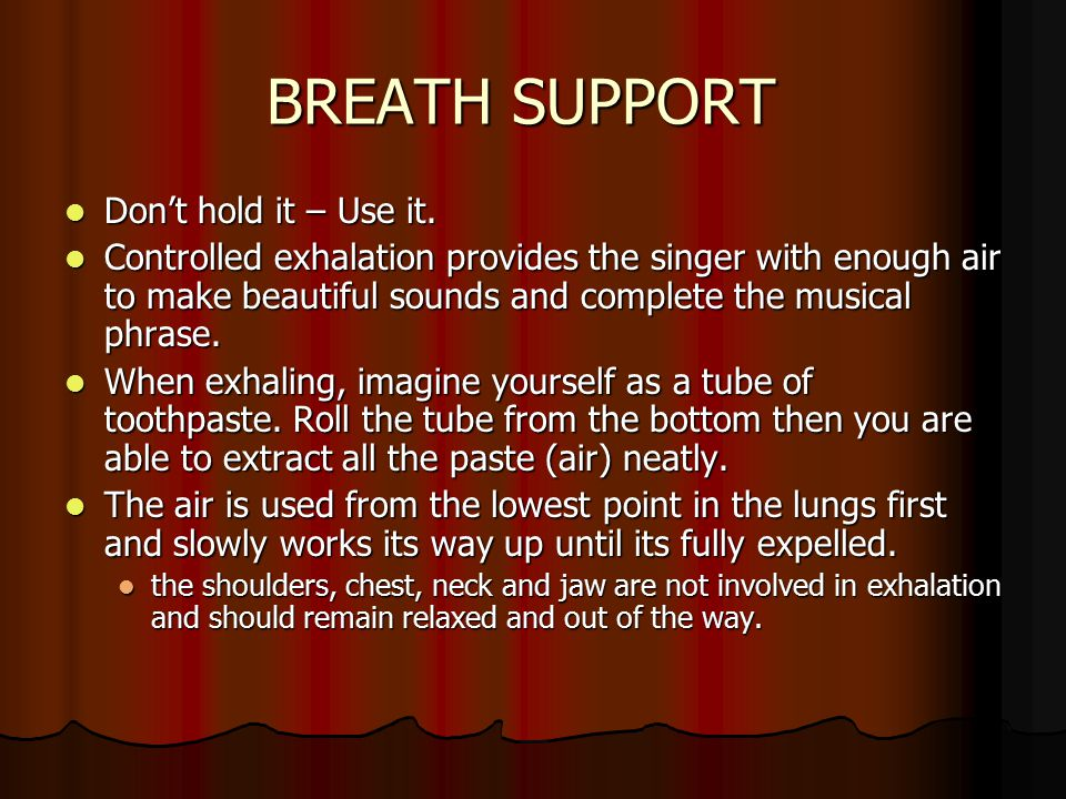 BREATH SUPPORT Don't hold it – Use it. Don't hold it – Use it. Controlled exhalation provides the singer with enough air to make beautiful sounds and