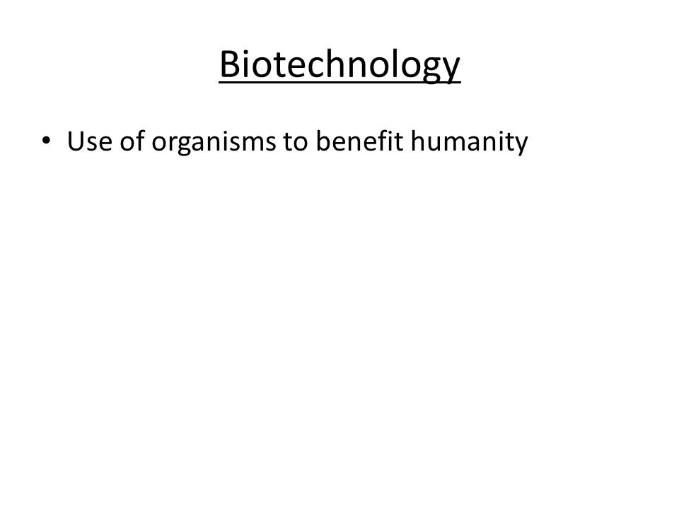 Biotechnology Use of organisms to benefit humanity