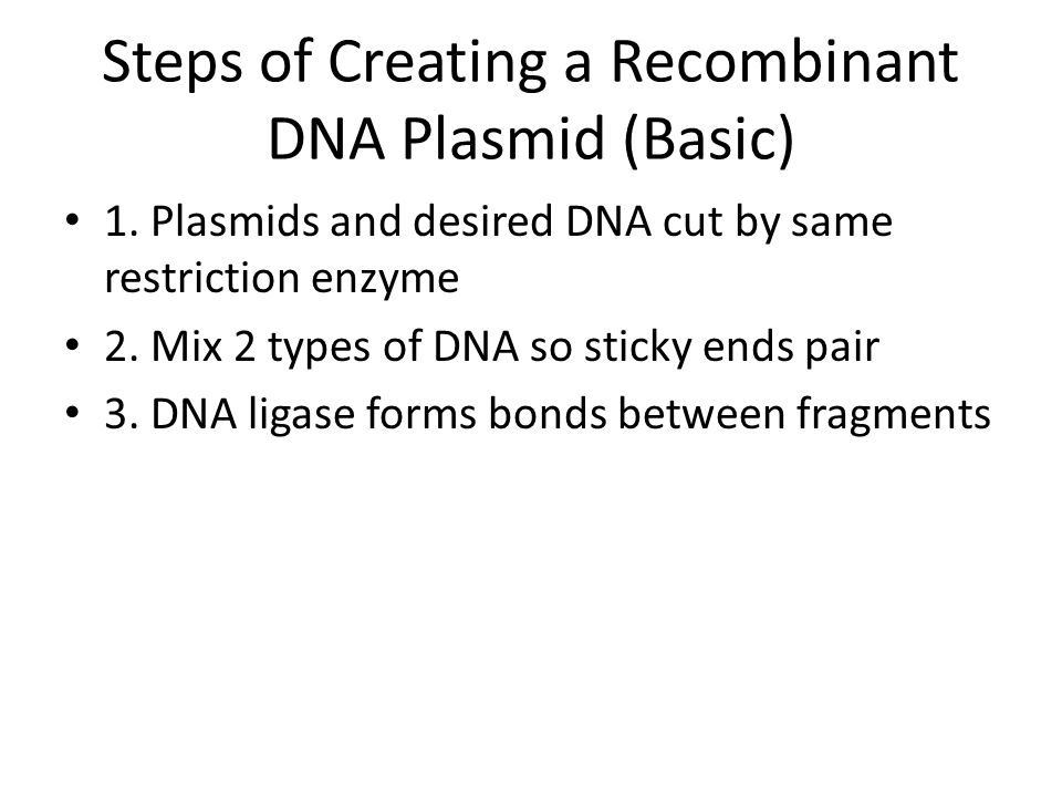 Steps of Creating a Recombinant DNA Plasmid (Basic) 1. Plasmids and desired DNA cut by same restriction enzyme 2. Mix 2 types of DNA so sticky ends pa