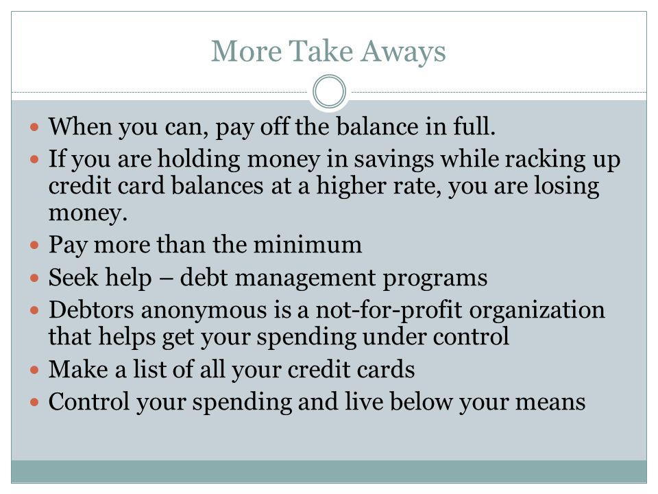 More Take Aways When you can, pay off the balance in full. If you are holding money in savings while racking up credit card balances at a higher rate,