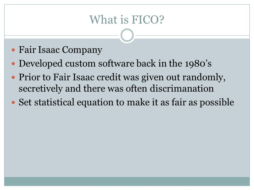 What is FICO? Fair Isaac Company Developed custom software back in the 1980's Prior to Fair Isaac credit was given out randomly, secretively and there