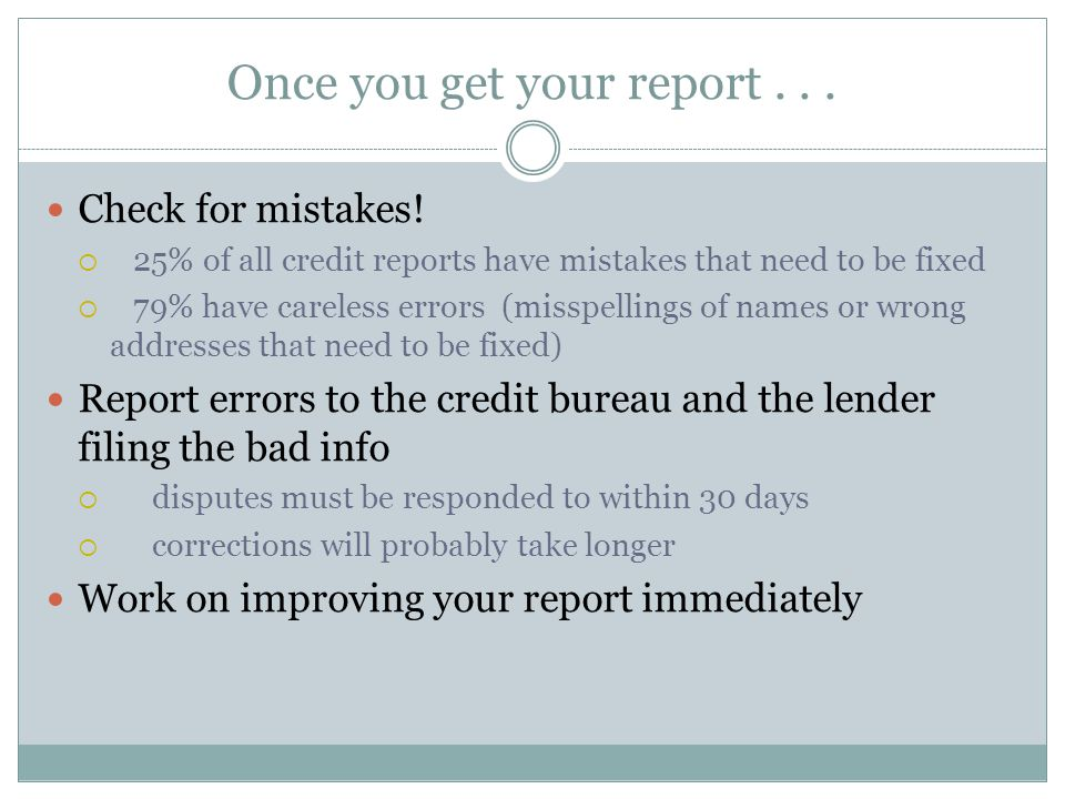 Once you get your report... Check for mistakes!  25% of all credit reports have mistakes that need to be fixed  79% have careless errors (misspellin