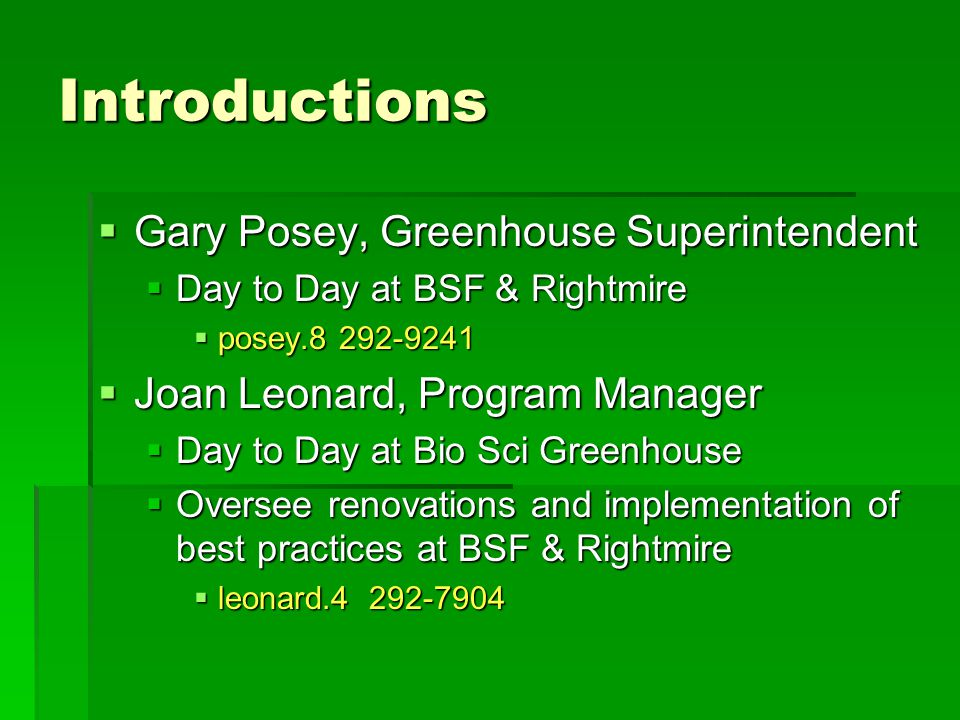 Introductions  Gary Posey, Greenhouse Superintendent  Day to Day at BSF & Rightmire  posey.8 292-9241  Joan Leonard, Program Manager  Day to Day at Bio Sci Greenhouse  Oversee renovations and implementation of best practices at BSF & Rightmire  leonard.4 292-7904