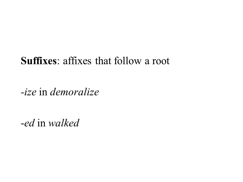 Suffixes: affixes that follow a root -ize in demoralize -ed in walked