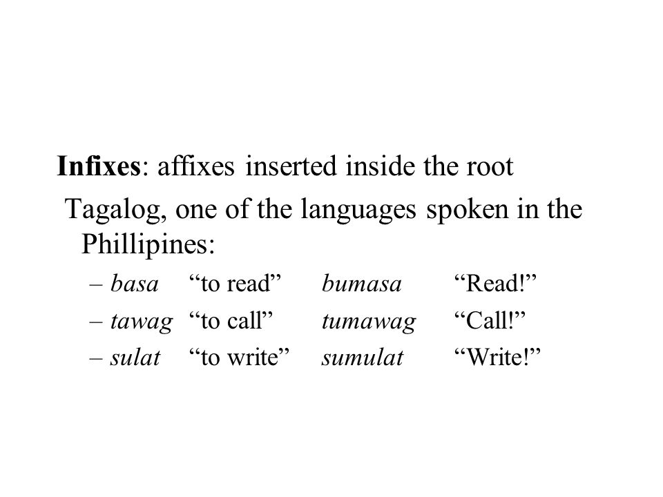 """Infixes: affixes inserted inside the root Tagalog, one of the languages spoken in the Phillipines: –basa""""to read""""bumasa""""Read!"""" –tawag""""to call""""tumawag"""""""