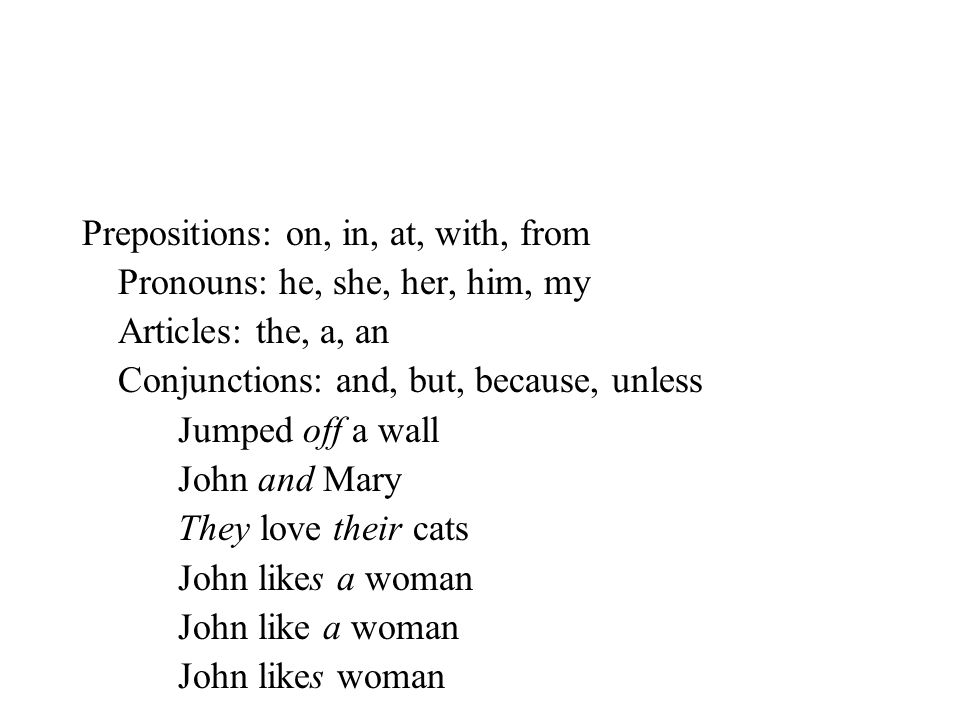 Prepositions: on, in, at, with, from Pronouns: he, she, her, him, my Articles: the, a, an Conjunctions: and, but, because, unless Jumped off a wall Jo