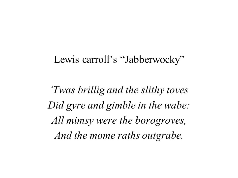 """Lewis carroll's """"Jabberwocky"""" 'Twas brillig and the slithy toves Did gyre and gimble in the wabe: All mimsy were the borogroves, And the mome raths ou"""
