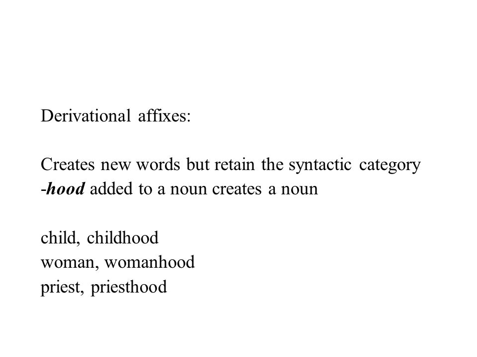 Derivational affixes: Creates new words but retain the syntactic category -hood added to a noun creates a noun child, childhood woman, womanhood pries