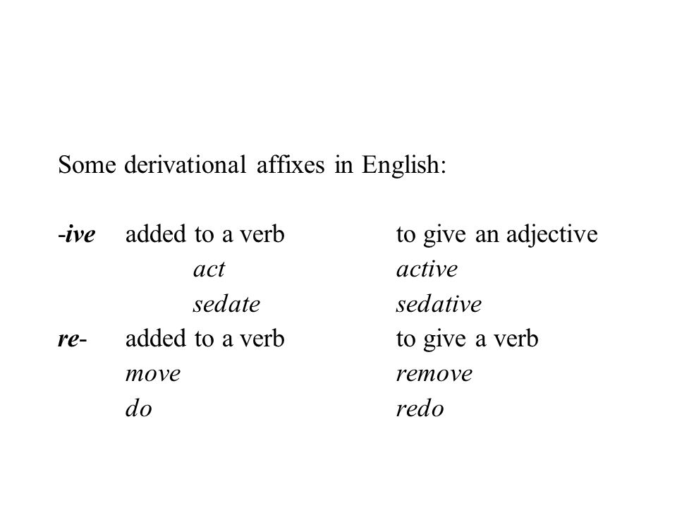 Some derivational affixes in English: -iveadded to a verbto give an adjective actactive sedatesedative re-added to a verb to give a verb moveremove do