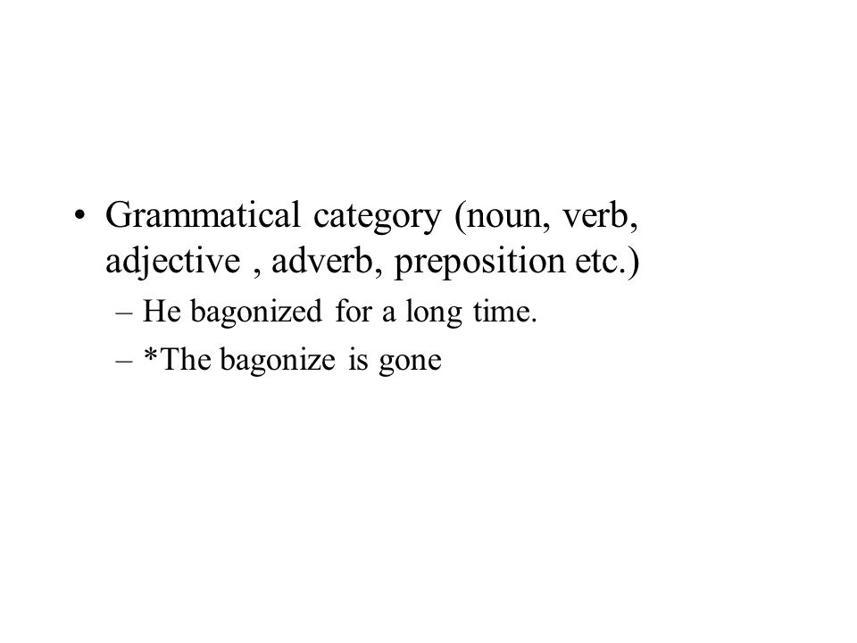 Grammatical category (noun, verb, adjective, adverb, preposition etc.) –He bagonized for a long time. –*The bagonize is gone