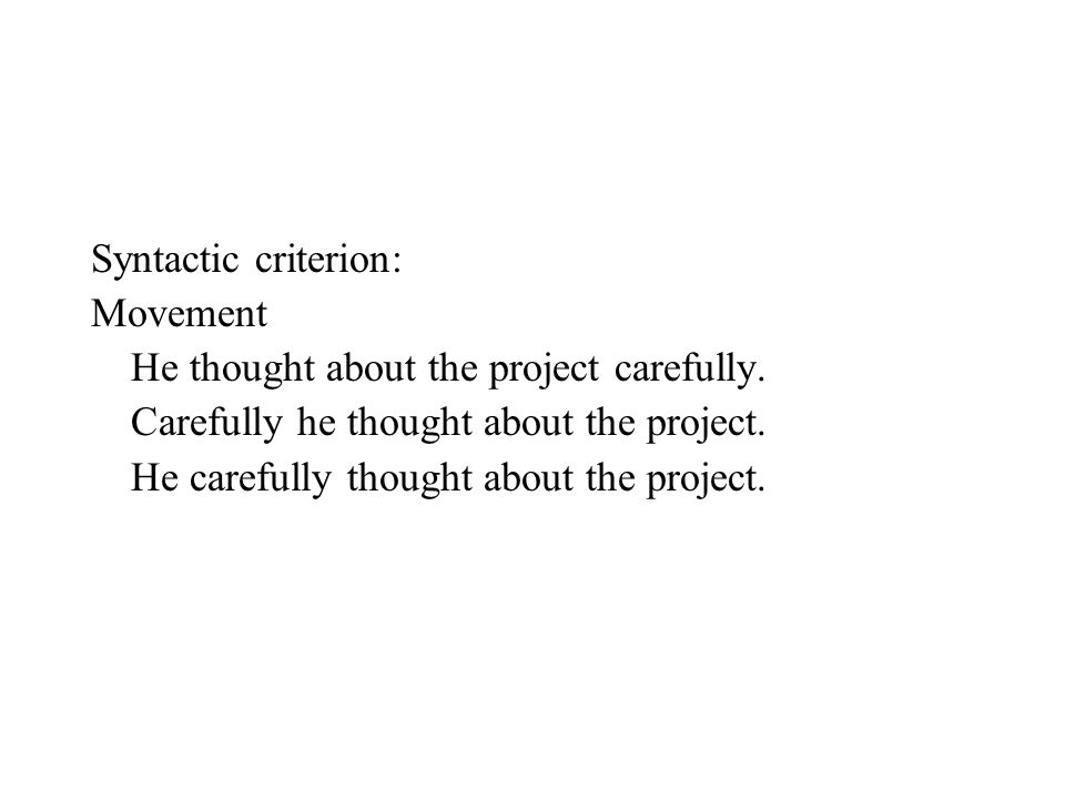 Syntactic criterion: Movement He thought about the project carefully. Carefully he thought about the project. He carefully thought about the project.
