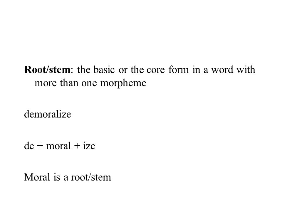 Root/stem: the basic or the core form in a word with more than one morpheme demoralize de + moral + ize Moral is a root/stem
