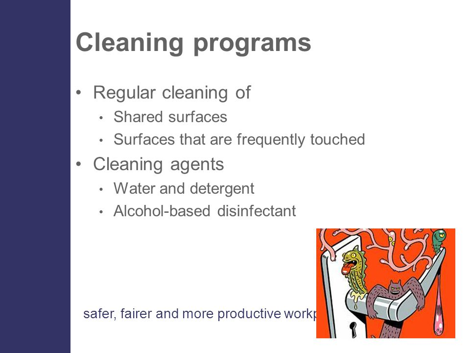 safer, fairer and more productive workplaces Cleaning programs Regular cleaning of Shared surfaces Surfaces that are frequently touched Cleaning agents Water and detergent Alcohol-based disinfectant