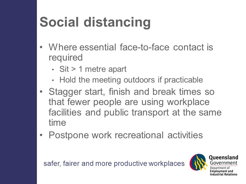 safer, fairer and more productive workplaces Social distancing Where essential face-to-face contact is required Sit > 1 metre apart Hold the meeting outdoors if practicable Stagger start, finish and break times so that fewer people are using workplace facilities and public transport at the same time Postpone work recreational activities