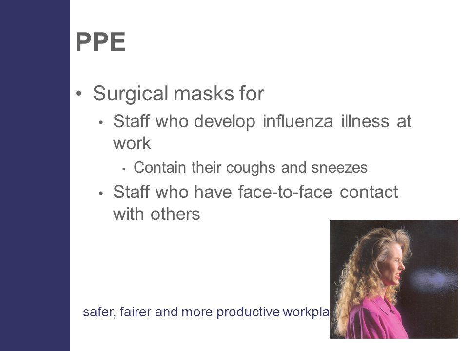 safer, fairer and more productive workplaces PPE Surgical masks for Staff who develop influenza illness at work Contain their coughs and sneezes Staff