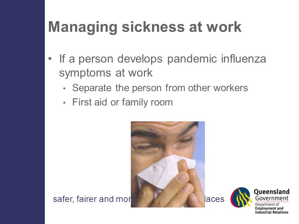 safer, fairer and more productive workplaces Managing sickness at work If a person develops pandemic influenza symptoms at work Separate the person from other workers First aid or family room