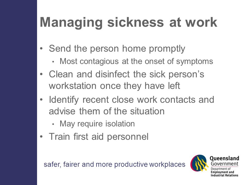 safer, fairer and more productive workplaces Managing sickness at work Send the person home promptly Most contagious at the onset of symptoms Clean and disinfect the sick person's workstation once they have left Identify recent close work contacts and advise them of the situation May require isolation Train first aid personnel