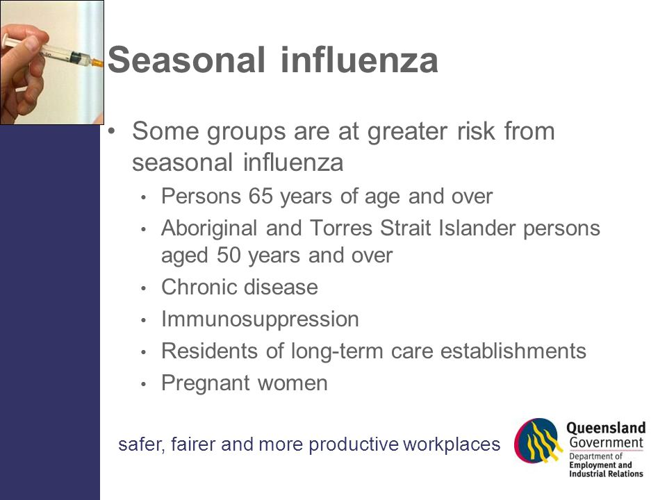 safer, fairer and more productive workplaces Seasonal influenza Some groups are at greater risk from seasonal influenza Persons 65 years of age and over Aboriginal and Torres Strait Islander persons aged 50 years and over Chronic disease Immunosuppression Residents of long-term care establishments Pregnant women