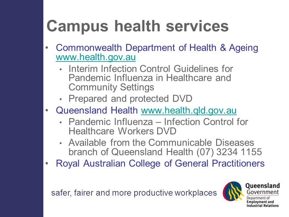 safer, fairer and more productive workplaces Campus health services Commonwealth Department of Health & Ageing www.health.gov.au www.health.gov.au Interim Infection Control Guidelines for Pandemic Influenza in Healthcare and Community Settings Prepared and protected DVD Queensland Health www.health.qld.gov.auwww.health.qld.gov.au Pandemic Influenza – Infection Control for Healthcare Workers DVD Available from the Communicable Diseases branch of Queensland Health (07) 3234 1155 Royal Australian College of General Practitioners