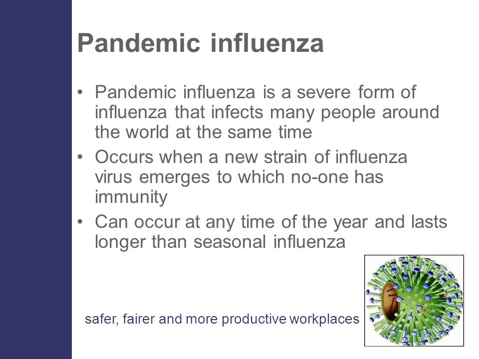 safer, fairer and more productive workplaces Pandemic influenza Causes more severe illness and death All people may be at risk, not just the usual 'at-risk' groups The only predictable thing about pandemic influenza is its unpredictability