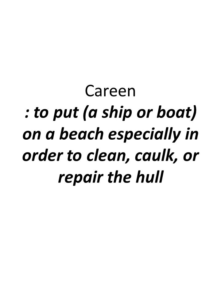 Careen : to put (a ship or boat) on a beach especially in order to clean, caulk, or repair the hull
