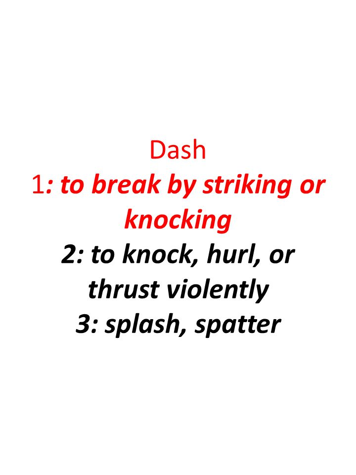 Dash 1: to break by striking or knocking 2: to knock, hurl, or thrust violently 3: splash, spatter