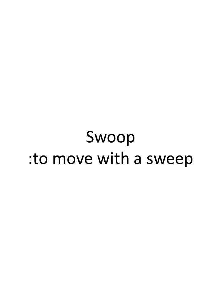 Swoop :to move with a sweep