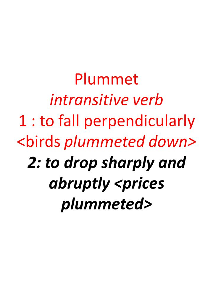 Plummet intransitive verb 1 : to fall perpendicularly 2: to drop sharply and abruptly