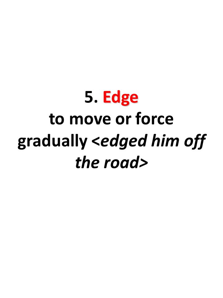 Edge 5. Edge to move or force gradually