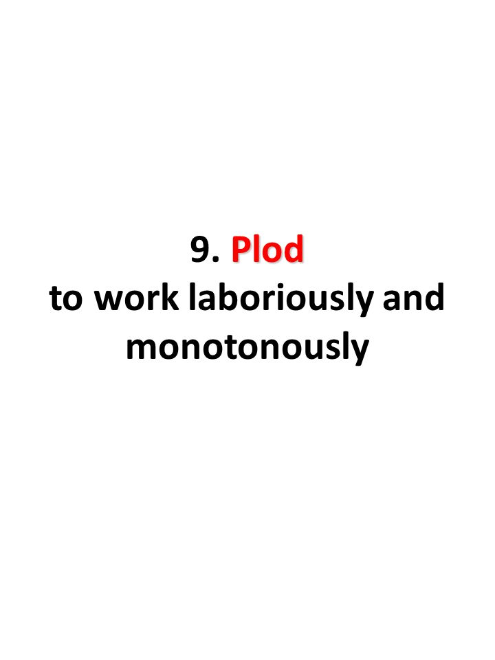 Plod 9. Plod to work laboriously and monotonously