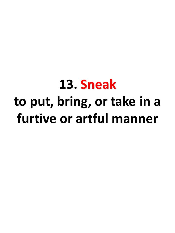 Sneak 13. Sneak to put, bring, or take in a furtive or artful manner
