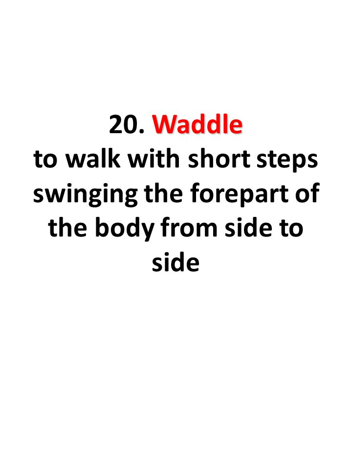 Waddle 20. Waddle to walk with short steps swinging the forepart of the body from side to side