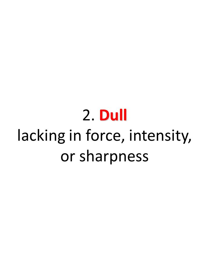 Dull 2. Dull lacking in force, intensity, or sharpness
