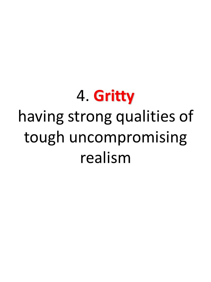 Gritty 4. Gritty having strong qualities of tough uncompromising realism