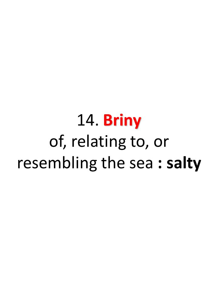 Briny 14. Briny of, relating to, or resembling the sea : salty