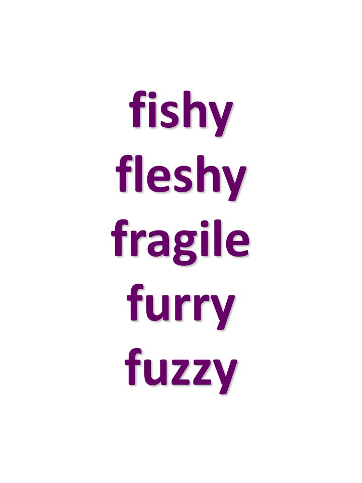 fishy fleshy fragile furry fuzzy