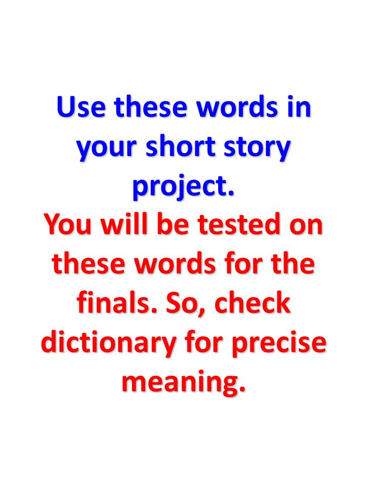 Use these words in your short story project. You will be tested on these words for the finals.
