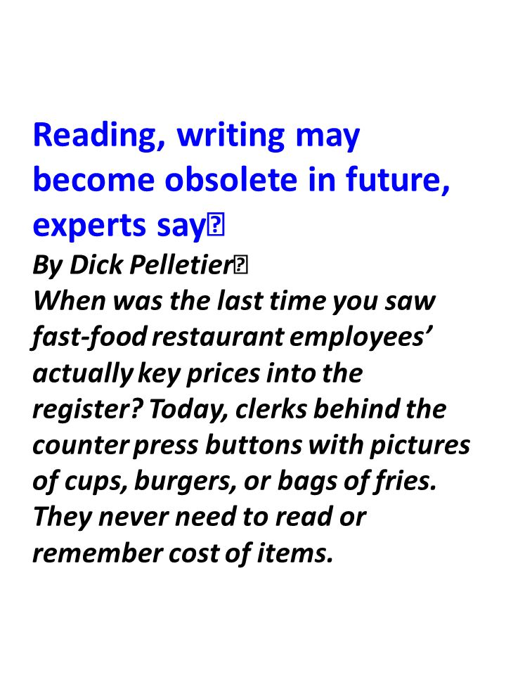 Reading, writing may become obsolete in future, experts say By Dick Pelletier When was the last time you saw fast-food restaurant employees' actually key prices into the register.