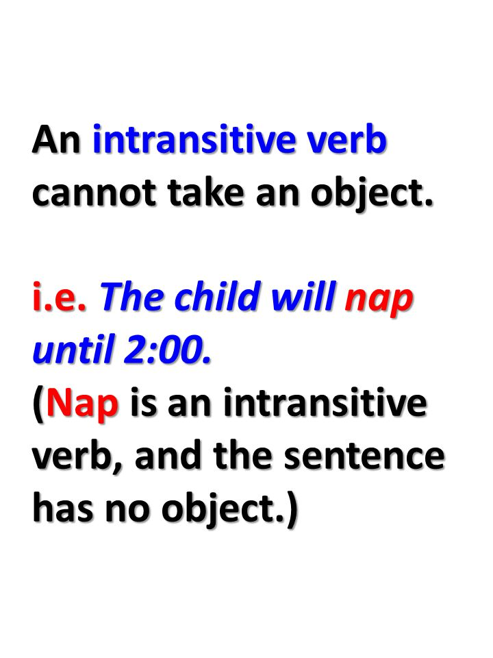 An intransitive verb cannot take an object. i.e. The child will nap until 2:00.