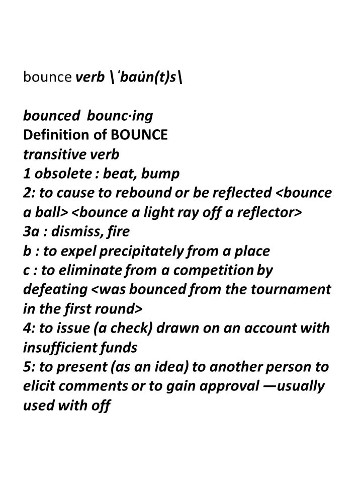 bounce verb \ˈbau̇n(t)s\ bounced bounc·ing Definition of BOUNCE transitive verb 1 obsolete : beat, bump 2: to cause to rebound or be reflected 3a : dismiss, fire b : to expel precipitately from a place c : to eliminate from a competition by defeating 4: to issue (a check) drawn on an account with insufficient funds 5: to present (as an idea) to another person to elicit comments or to gain approval —usually used with off